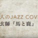 YouTubeにアップしました【大人のJAZZ Cover】米津玄師『馬と鹿』